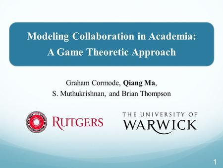Modeling Collaboration in Academia: A Game Theoretic Approach Graham Cormode, Qiang Ma, S. Muthukrishnan, and Brian Thompson 1.