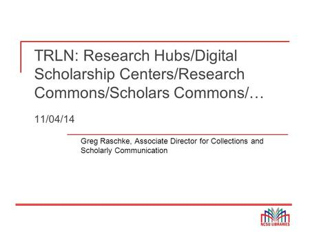 TRLN: Research Hubs/Digital Scholarship Centers/Research Commons/Scholars Commons/… 11/04/14 Greg Raschke, Associate Director for Collections and Scholarly.