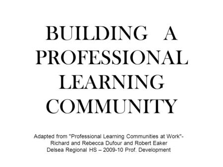 BUILDING A PROFESSIONAL LEARNING COMMUNITY Adapted from Professional Learning Communities at Work- Richard and Rebecca Dufour and Robert Eaker Delsea.