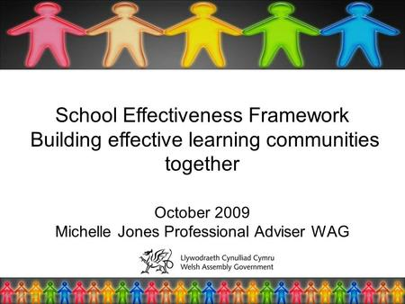 School Effectiveness Framework Building effective learning communities together October 2009 Michelle Jones Professional Adviser WAG.