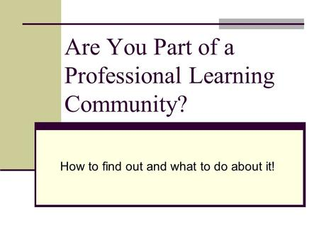 Are You Part of a Professional Learning Community? How to find out and what to do about it!