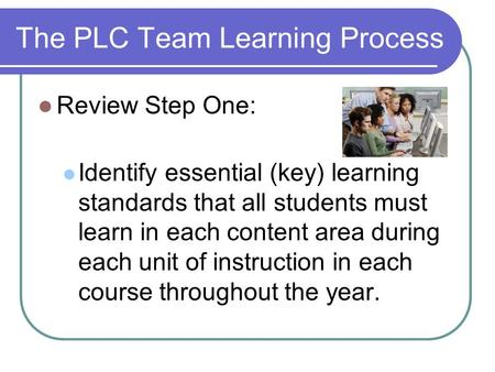 The PLC Team Learning Process Review Step One: Identify essential (key) learning standards that all students must learn in each content area during each.