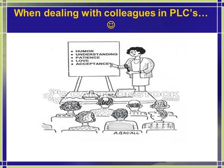 When dealing with colleagues in PLC's…. Welcome Professional Learning Communities Presenters: Pam Hughes & Kristin Magee