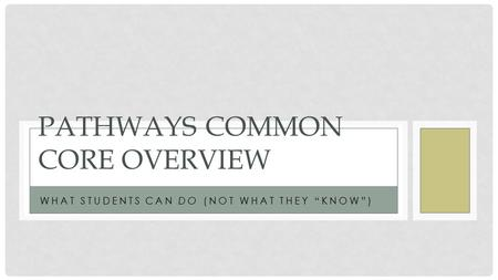 "WHAT STUDENTS CAN DO (NOT WHAT THEY ""KNOW"") PATHWAYS COMMON CORE OVERVIEW."