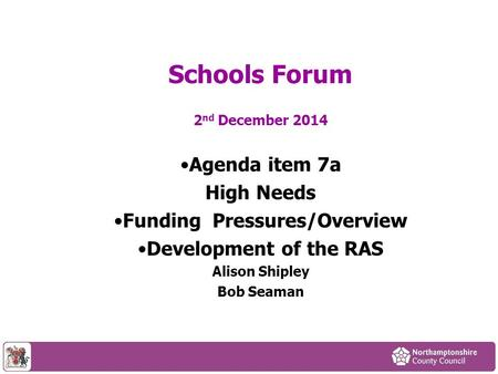 2 nd December 2014 Agenda item 7a High Needs Funding Pressures/Overview Development of the RAS Alison Shipley Bob Seaman Schools Forum.