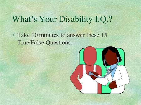 What's Your Disability I.Q.? §Take 10 minutes to answer these 15 True/False Questions.