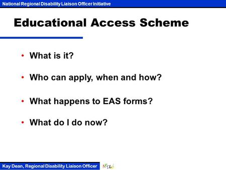 National Regional Disability Liaison Officer Initiative Kay Dean, Regional Disability Liaison Officer Educational Access Scheme What is it? Who can apply,