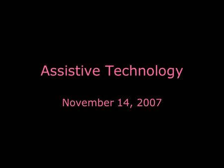 "Assistive Technology November 14, 2007. Screen Reader Who uses screen readers? –People with little to no vision What is it? –A form of ""Assistive Technology"""