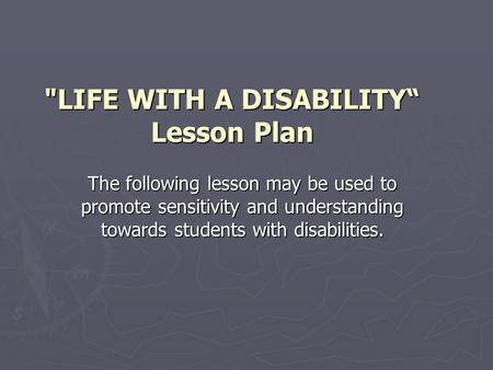 "LIFE WITH A DISABILITY"" Lesson Plan The following lesson may be used to promote sensitivity and understanding towards students with disabilities."