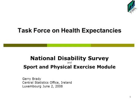 1 Task Force on Health Expectancies National Disability Survey and Sport and Physical Exercise Module Gerry Brady Central Statistics Office, Ireland Luxembourg.