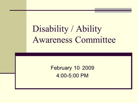 Disability / Ability Awareness Committee February 10, 2009 4:00-5:00 PM.
