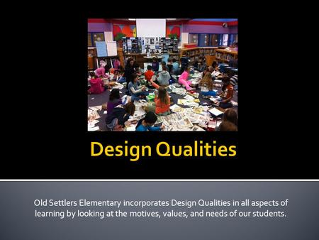 Old Settlers Elementary incorporates Design Qualities in all aspects of learning by looking at the motives, values, and needs of our students.