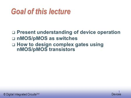 EE141 © Digital Integrated Circuits 2nd Devices 1 Goal of this lecture  Present understanding of device operation  nMOS/pMOS as switches  How to design.