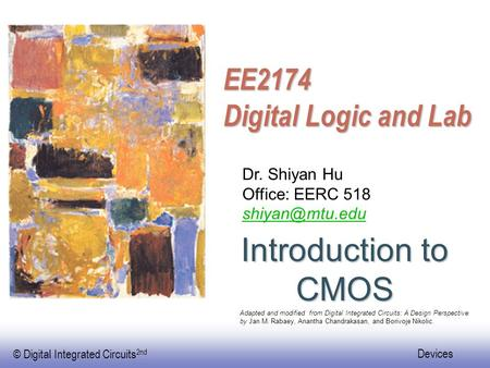 Introduction to CMOS EE2174 Digital Logic and Lab Dr. Shiyan Hu