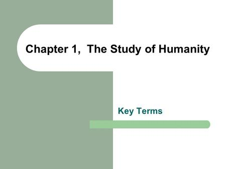 Chapter 1, The Study of Humanity Key Terms. anthropology The academic discipline that studies all of humanity from a broad perspective. biological/physical.