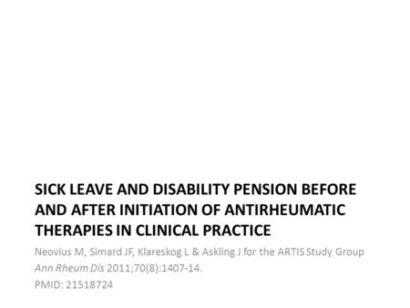 SICK LEAVE AND DISABILITY PENSION BEFORE AND AFTER INITIATION OF ANTIRHEUMATIC THERAPIES IN CLINICAL PRACTICE Neovius M, Simard JF, Klareskog L & Askling.