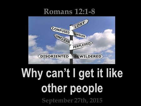 Why can't I get it like other people September 27th, 2015 Romans 12:1-8.