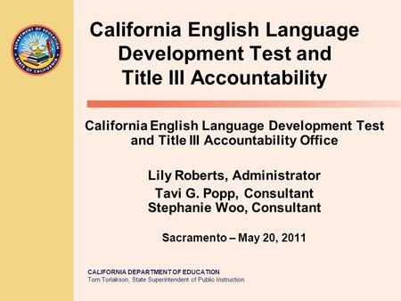 CALIFORNIA DEPARTMENT OF EDUCATION Tom Torlakson, State Superintendent of Public Instruction California English Language Development Test and Title III.