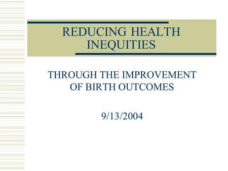 REDUCING HEALTH INEQUITIES THROUGH THE IMPROVEMENT OF BIRTH OUTCOMES 9/13/2004.