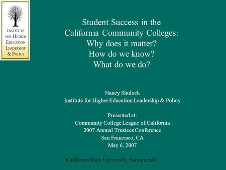 California State University, Sacramento Student Success in the California Community Colleges: Why does it matter? How do we know? What do we do? Nancy.