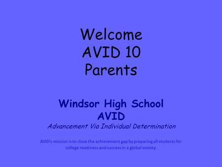 Welcome AVID 10 Parents Windsor High School AVID Advancement Via Individual Determination AVID's mission is to close the achievement gap by preparing all.