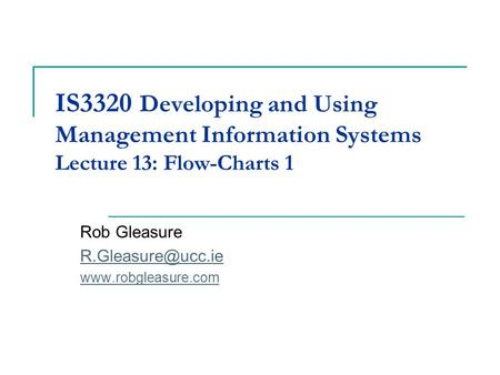 Rob Gleasure R.Gleasure@ucc.ie www.robgleasure.com IS3320 Developing and Using Management Information Systems Lecture 13: Flow-Charts 1 Rob Gleasure R.Gleasure@ucc.ie.