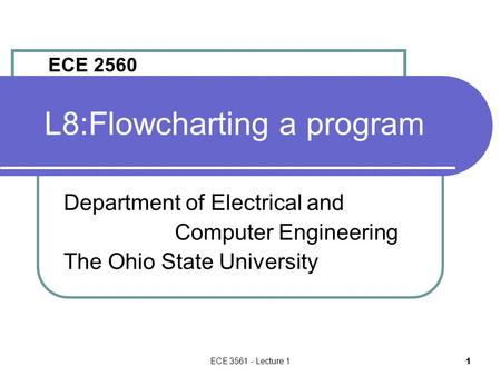 ECE 3561 - Lecture 1 1 L8:Flowcharting a program Department of Electrical and Computer Engineering The Ohio State University ECE 2560.