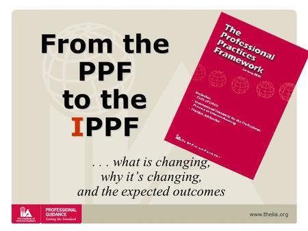 Www.theiia.org... what is changing, why it's changing, and the expected outcomes From the PPF to the IPPF.