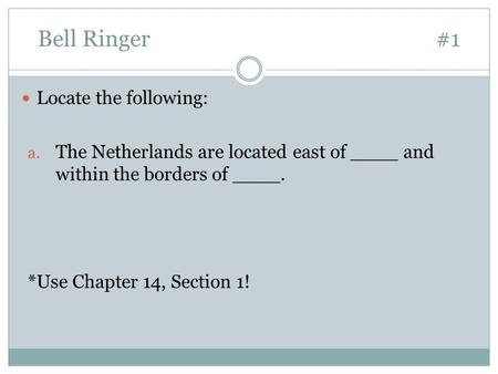 Bell Ringer#1 Locate the following: a. The Netherlands are located east of ____ and within the borders of ____. *Use Chapter 14, Section 1!