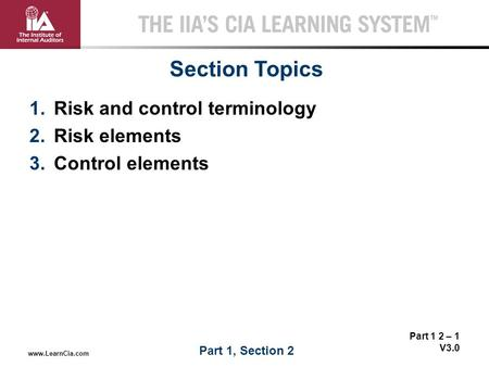 Part 1 2 – 1 V3.0 THE IIA'S CIA LEARNING SYSTEM TM www.LearnCia.com 1.Risk and control terminology 2.Risk elements 3.Control elements Section Topics Part.