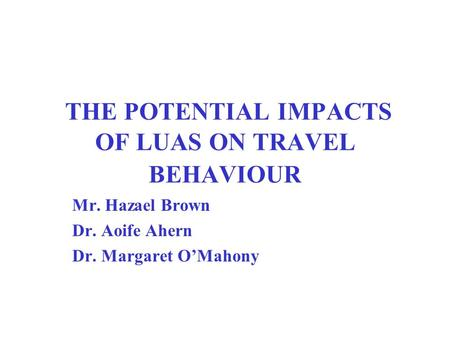 THE POTENTIAL IMPACTS OF LUAS ON TRAVEL BEHAVIOUR Mr. Hazael Brown Dr. Aoife Ahern Dr. Margaret O'Mahony.