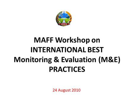 MAFF Workshop on INTERNATIONAL BEST Monitoring & Evaluation (M&E) PRACTICES 24 August 2010.