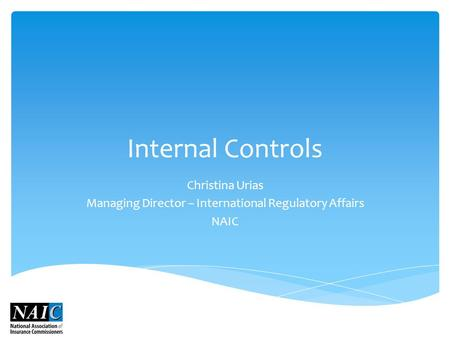 Internal Controls Christina Urias Managing Director – International Regulatory Affairs NAIC.