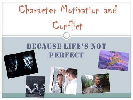 BECAUSE LIFE'S NOT PERFECT Character Motivation and Conflict.