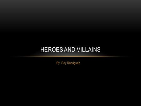 By: Rey Rodriguez HEROES AND VILLAINS. He is a hero because he looks around in new your looking for crimes to solve or fix. Always protecting the community.