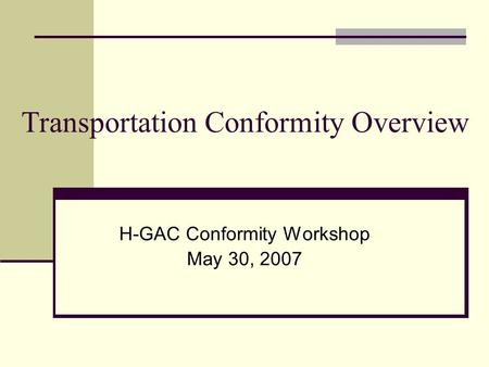 Transportation Conformity Overview H-GAC Conformity Workshop May 30, 2007.