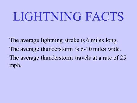LIGHTNING FACTS The average lightning stroke is 6 miles long. The average thunderstorm is 6-10 miles wide. The average thunderstorm travels at a rate of.