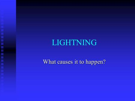 LIGHTNING What causes it to happen? How is a charge created? Strong winds, Strong winds, Collision of water and ice droplets, and Collision of water.