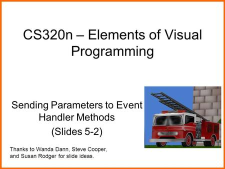 CS320n – Elements of Visual Programming Sending Parameters to Event Handler Methods (Slides 5-2) Thanks to Wanda Dann, Steve Cooper, and Susan Rodger for.
