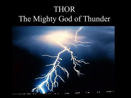 THOR The Mighty God of Thunder. Background Information Son of Odin, king of the gods, and Jord, goddess of the Earth Married to Sif, goddess of fertility.
