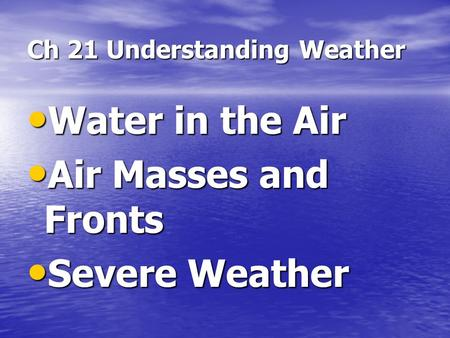 Ch 21 Understanding Weather Water in the Air Water in the Air Air Masses and Fronts Air Masses and Fronts Severe Weather Severe Weather.