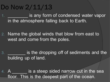 Do Now 2/11/13 1. ________ is any form of condensed water vapor in the atmosphere falling back to Earth. 2. Name the global winds that blow from east to.