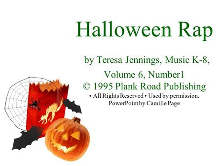 Halloween Rap by Teresa Jennings, Music K-8, Volume 6, Number1 © 1995 Plank Road Publishing All Rights Reserved Used by permission. PowerPoint by Camille.