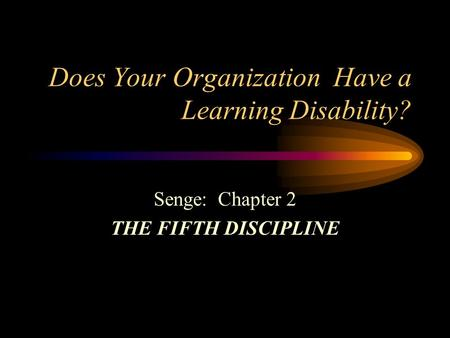 Does Your Organization Have a Learning Disability? Senge: Chapter 2 THE FIFTH DISCIPLINE.