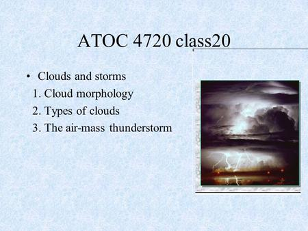 Clouds and storms 1. Cloud morphology 2. Types of clouds 3. The air-mass thunderstorm ATOC 4720 class20.
