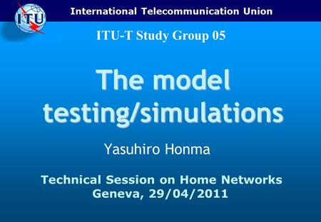 International Telecommunication Union ITU-T Study Group 05 The model testing/simulations Yasuhiro Honma Technical Session on Home Networks Geneva, 29/04/2011.