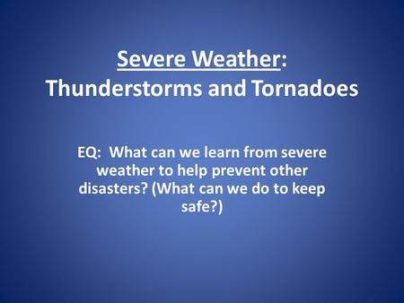 Severe Weather: Thunderstorms and Tornadoes EQ: What can we learn from severe weather to help prevent other disasters? (What can we do to keep safe?)