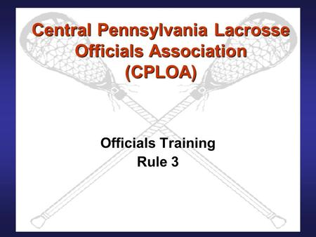 Central Pennsylvania Lacrosse Officials Association (CPLOA) Officials Training Rule 3.
