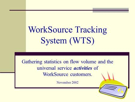 WorkSource Tracking System (WTS) Gathering statistics on flow volume and the universal service activities of WorkSource customers. November 2002.