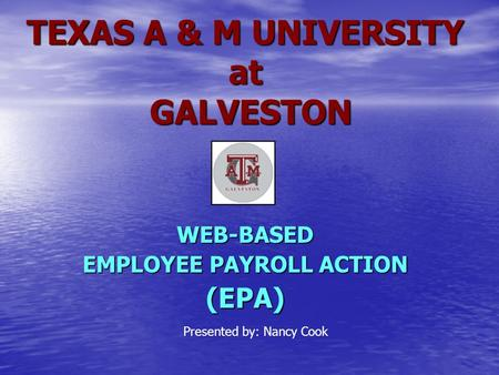TEXAS A & M UNIVERSITY at GALVESTON WEB-BASED EMPLOYEE PAYROLL ACTION (EPA) Presented by: Nancy Cook.